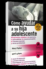 Cómo ayudar a su hija adolescente: respuestas sólidas a la anorexia, la sexualidad, la incomunicación, el fracaso escolar y otros problemas